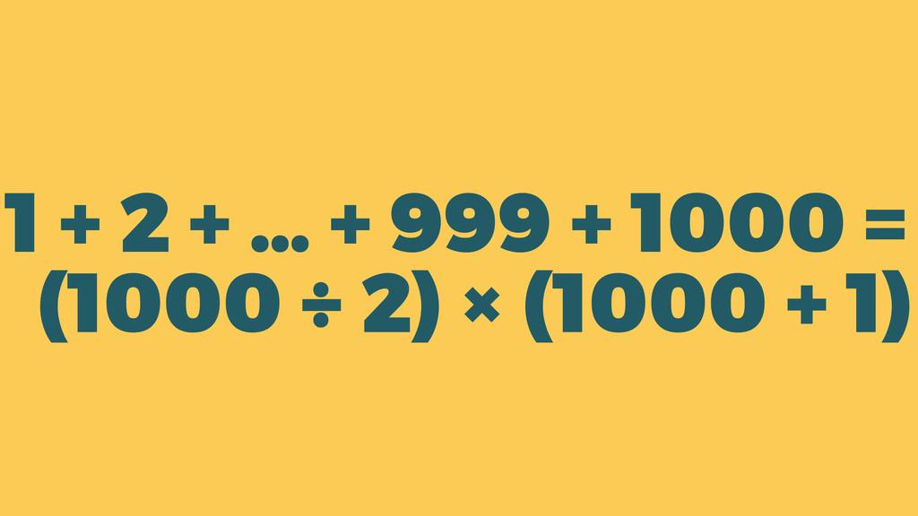 1 + 2 + … + 999 + 1000 = (1000 ÷ 2) × (1000 + 1)