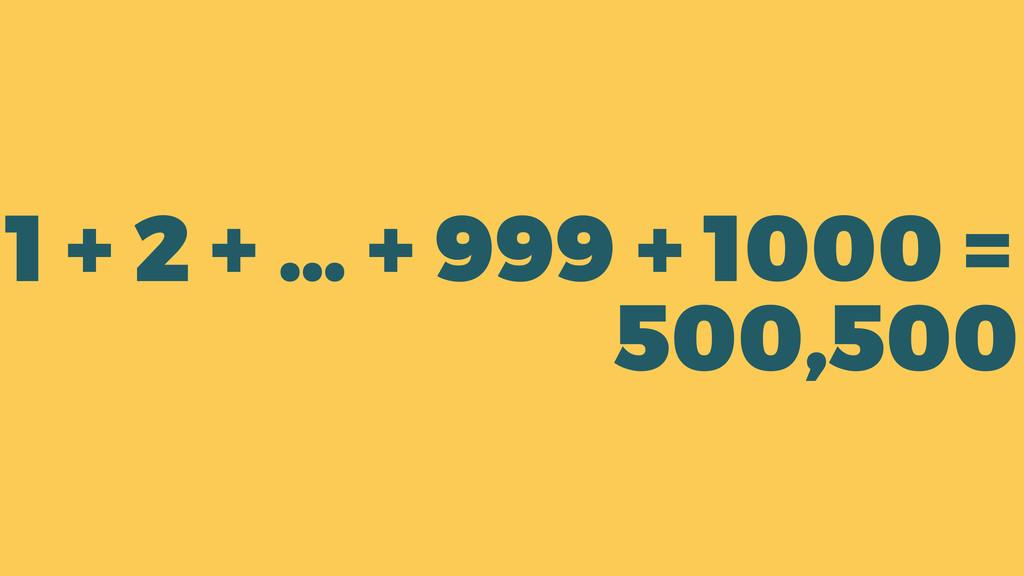 1 + 2 + … + 999 + 1000 = 500,500