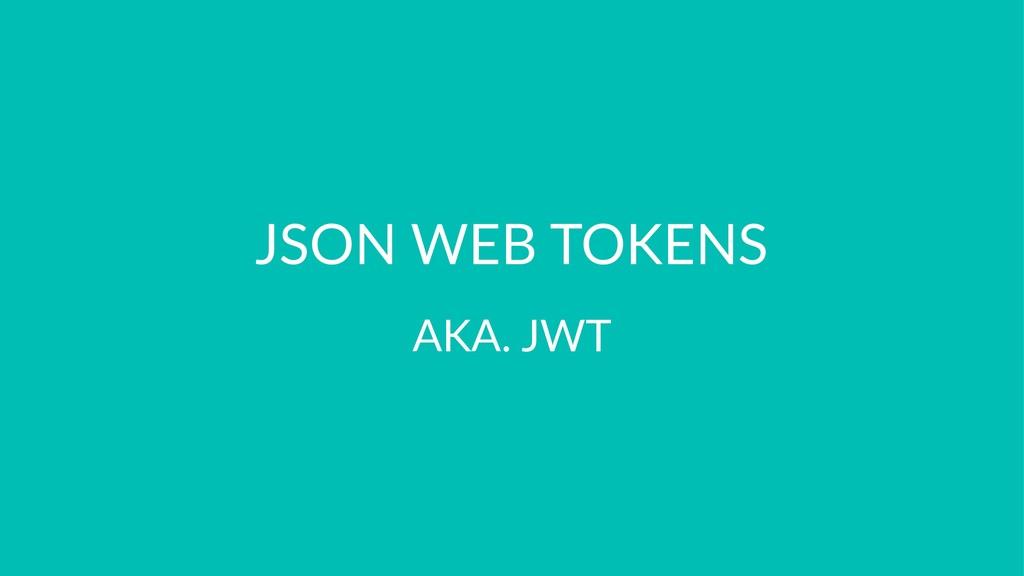 JSON WEB TOKENS AKA. JWT