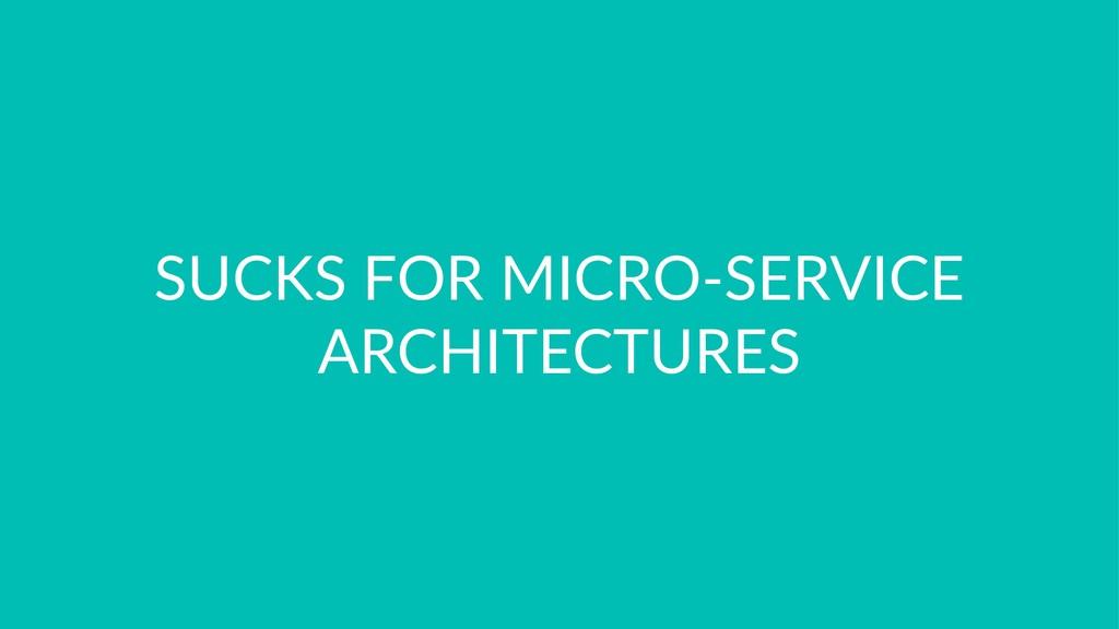 SUCKS FOR MICRO-SERVICE ARCHITECTURES