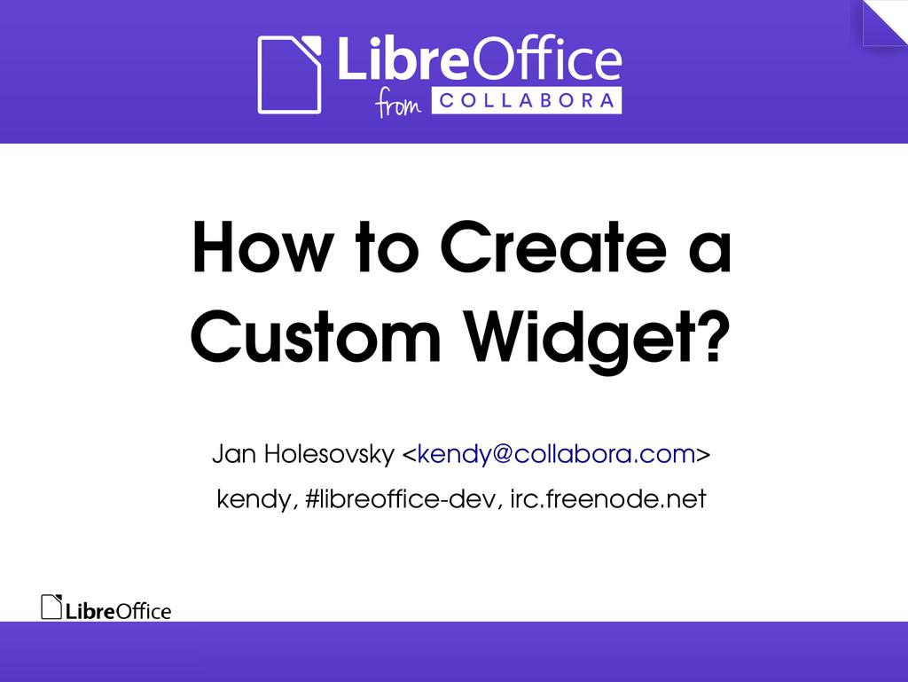 How to Create a Custom Widget? Jan Holesovsky <...