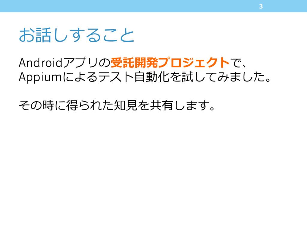 お話しすること Androidアプリの受託開発プロジェクトで、 Appiumによるテスト⾃動化...