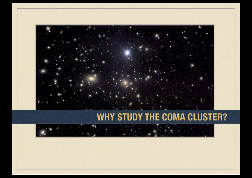WHY STUDY THE COMA CLUSTER?