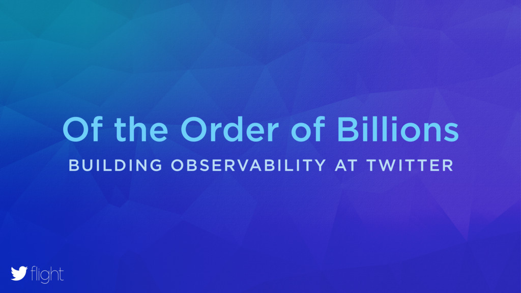 Of the Order of Billions BUILDING OBSERVABILITY...