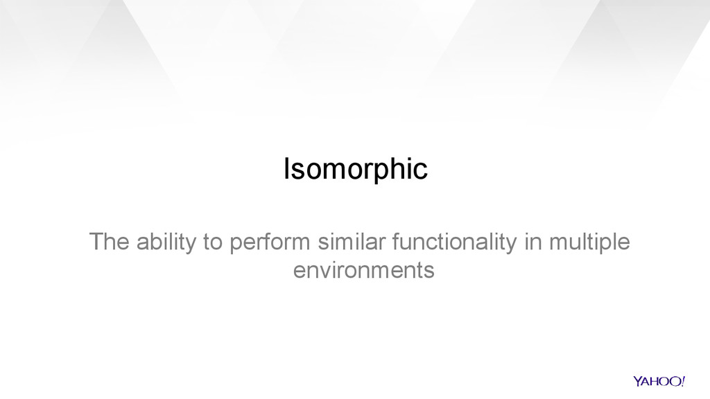 Isomorphic The ability to perform similar funct...