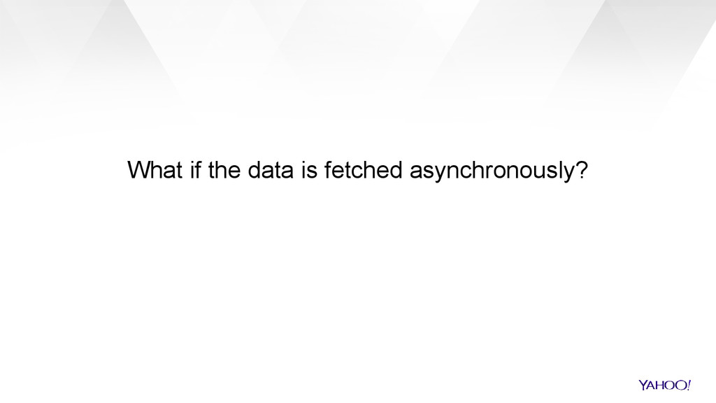What if the data is fetched asynchronously?