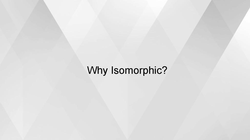 Why Isomorphic?