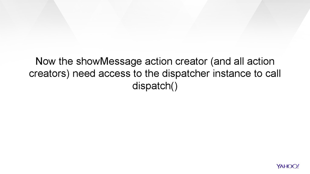 Now the showMessage action creator (and all act...