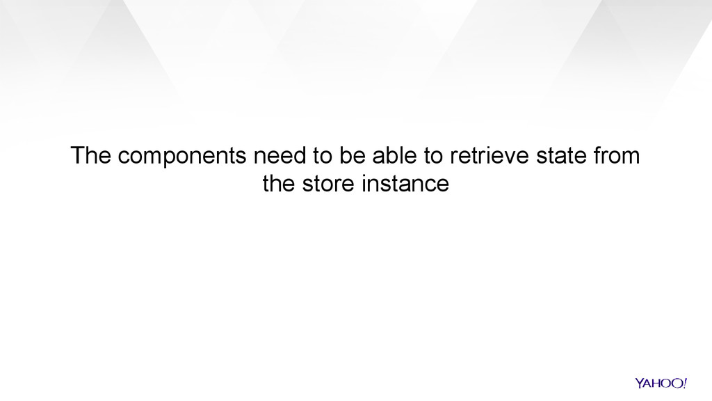 The components need to be able to retrieve stat...