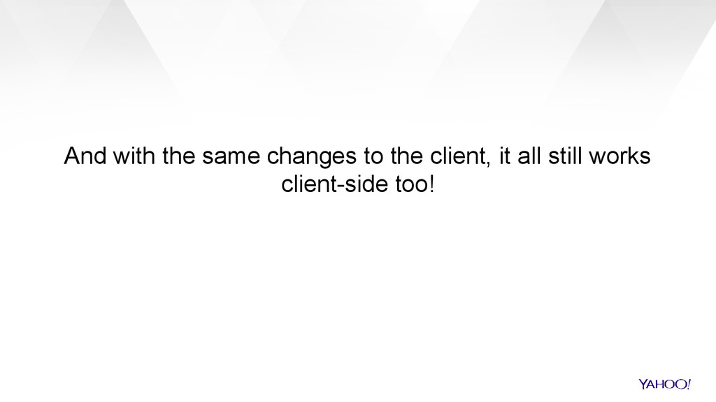 And with the same changes to the client, it all...