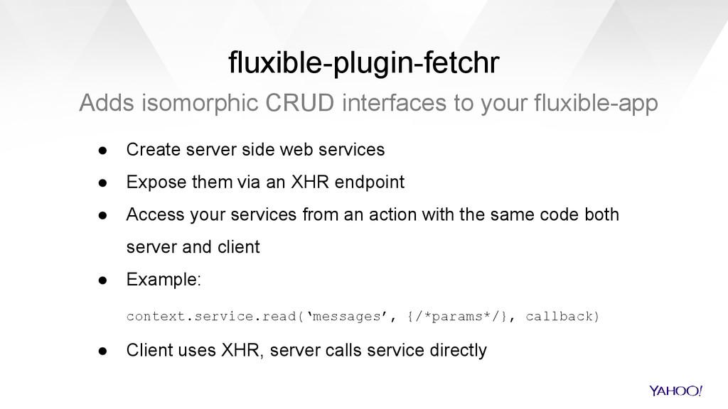 fluxible-plugin-fetchr Adds isomorphic CRUD int...