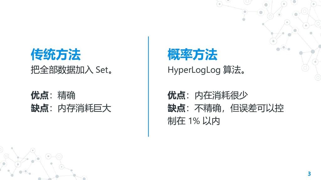 传统方法 把全部数据加入 Set。 优点:精确 缺点:内存消耗巨大 概率方法 HyperLog...