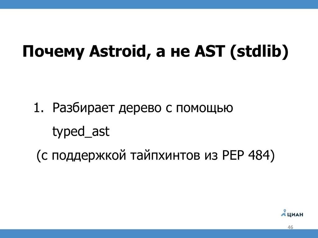 Почему Astroid, а не AST (stdlib) 1. Разбирает ...