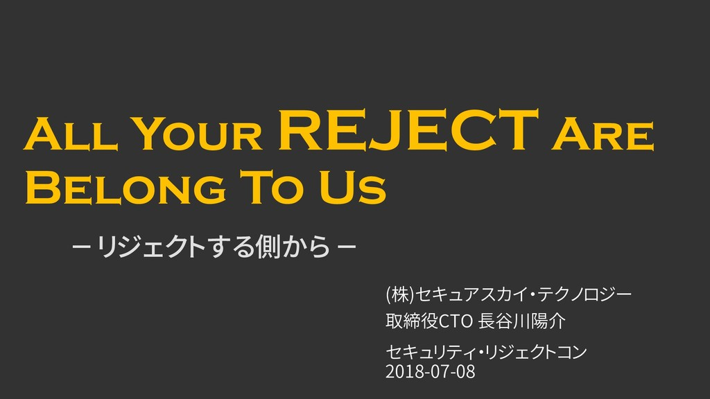 All Your REJECT Are Belong To Us - リジェクトする側から -...
