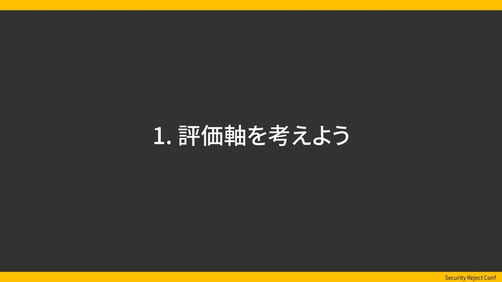 Security Reject Conf 1. 評価軸を考えよう