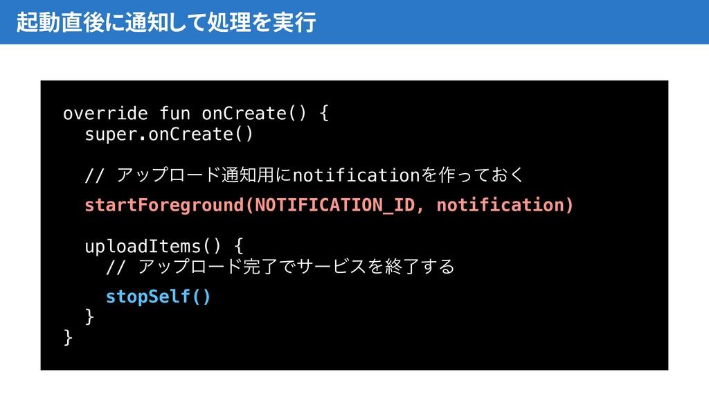 起動直後に通知して処理を実行 override fun onCreate() { super....
