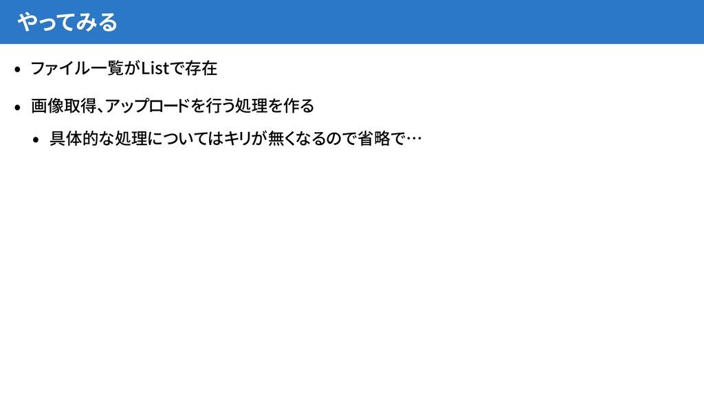 やってみる • ファイル一覧がListで存在 • 画像取得、アップロードを行う処理を作る • ...