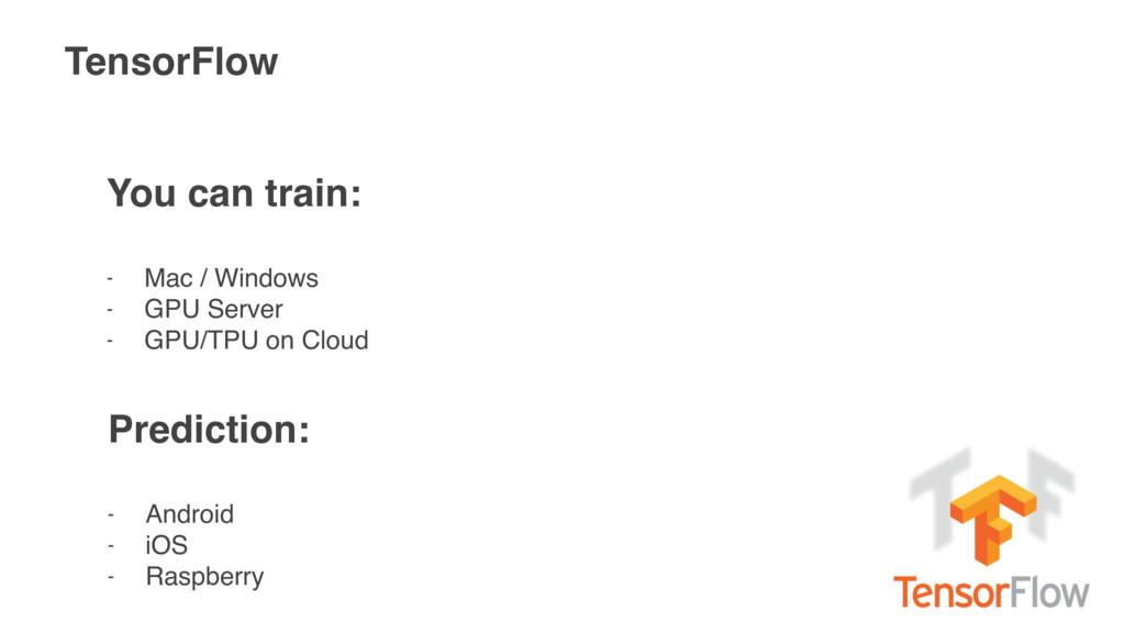 TensorFlow You can train: - Mac / Windows - GPU...