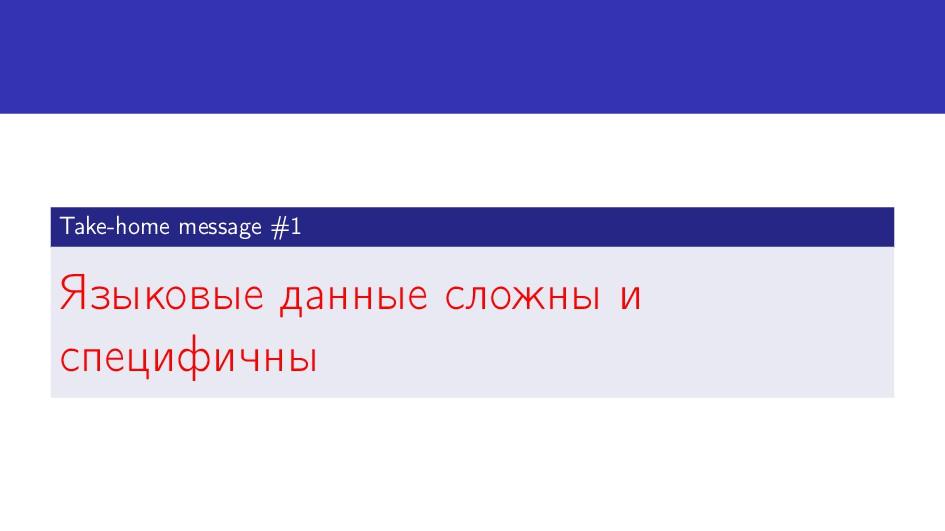Take-home message #1 Языковые данные сложны и с...