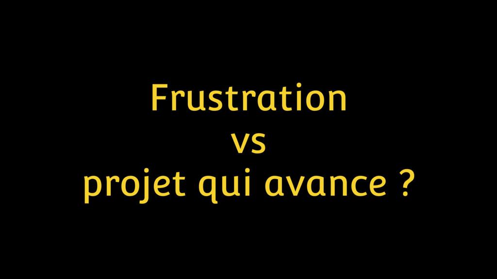 Frustration vs projet qui avance ?