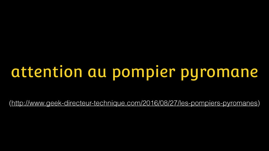 attention au pompier pyromane (http://www.geek-...