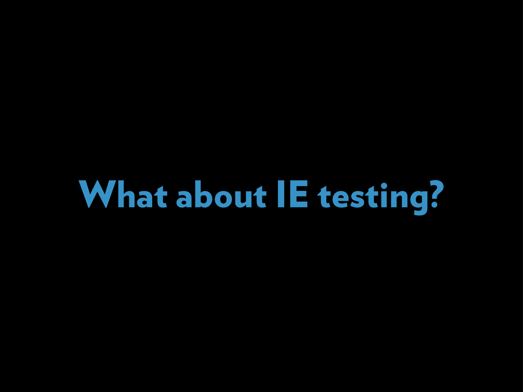 What about IE testing?
