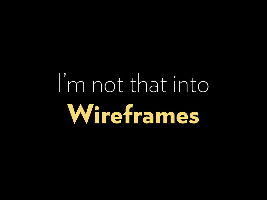 I'm not that into Wireframes