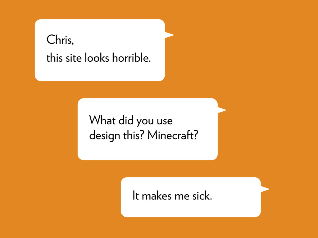 Chris, this site looks horrible. What did you u...