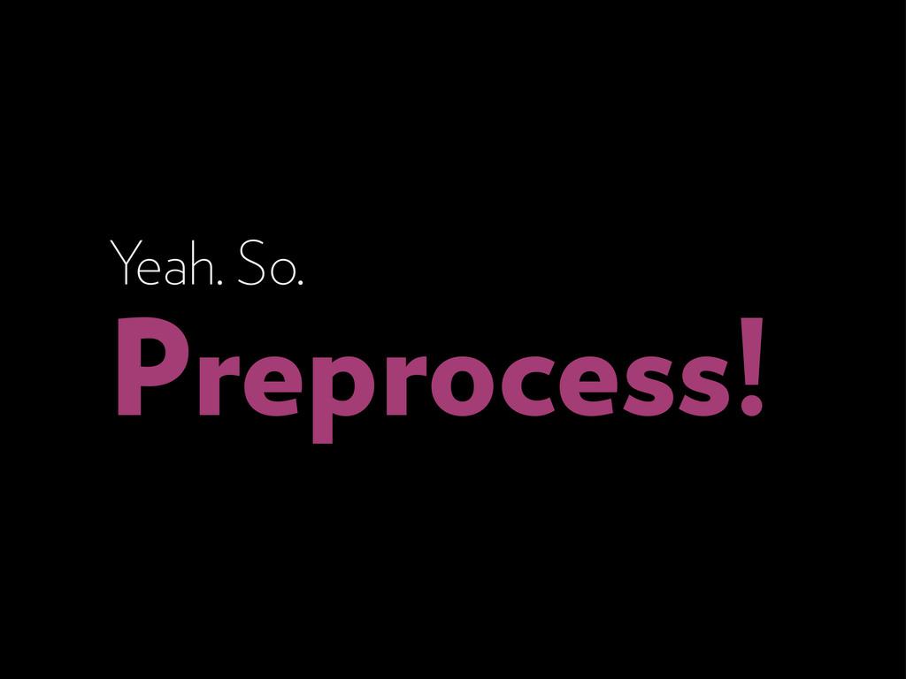 Yeah. So. Preprocess!