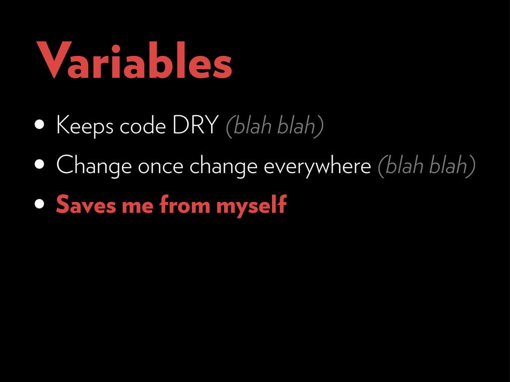 Variables • Keeps code DRY (blah blah) • Change...