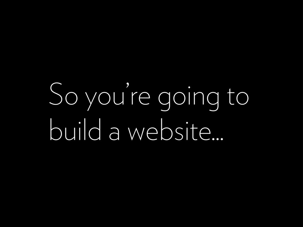 So you're going to build a website...