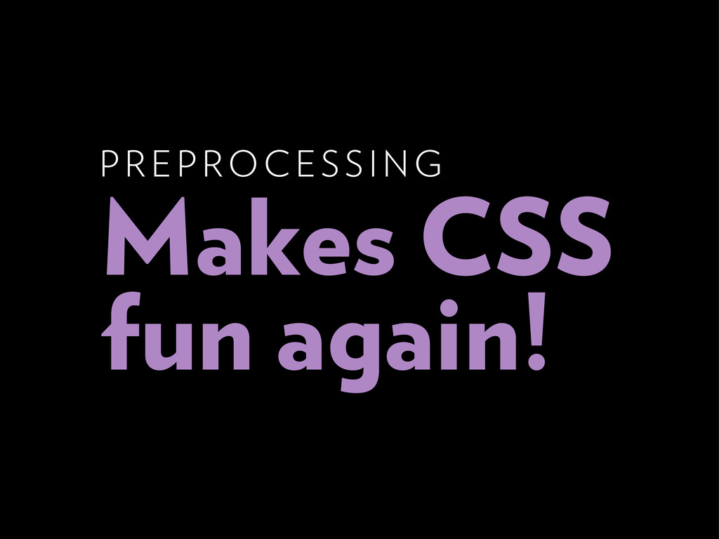 P RE P ROCESSING Makes CSS fun again!