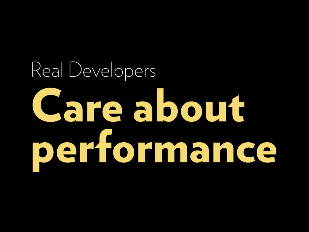 Real Developers Care about performance