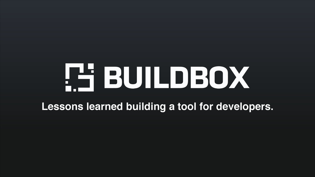 Lessons learned building a tool for developers.
