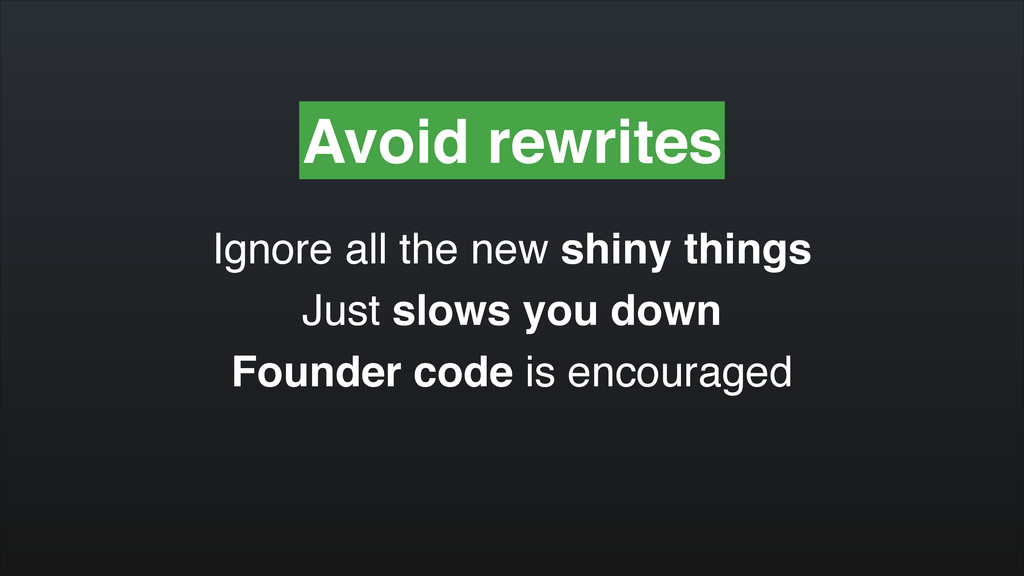 Avoid rewrites Ignore all the new shiny things!...