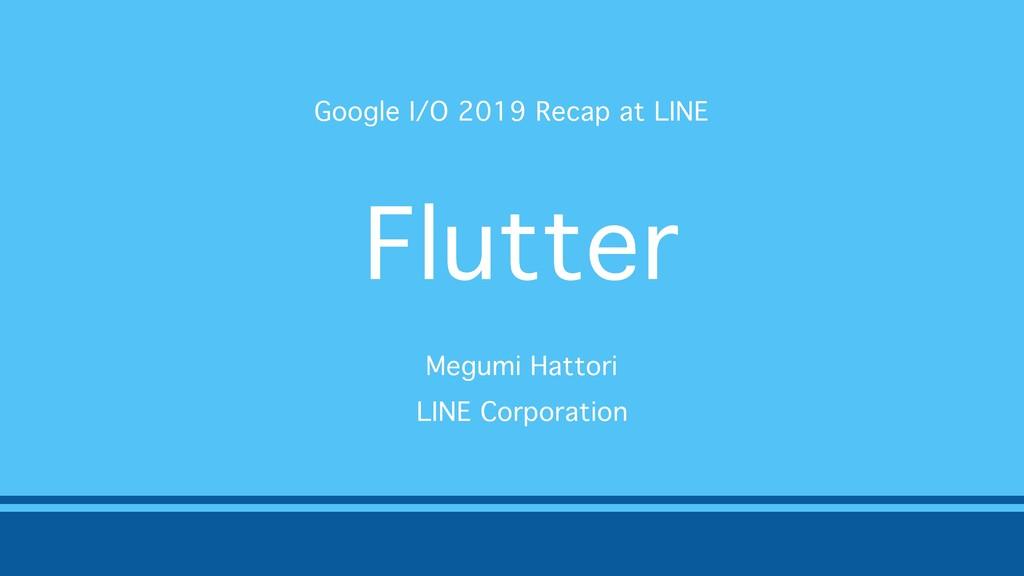 Flutter Google I/O 2019 Recap at LINE Megumi Ha...