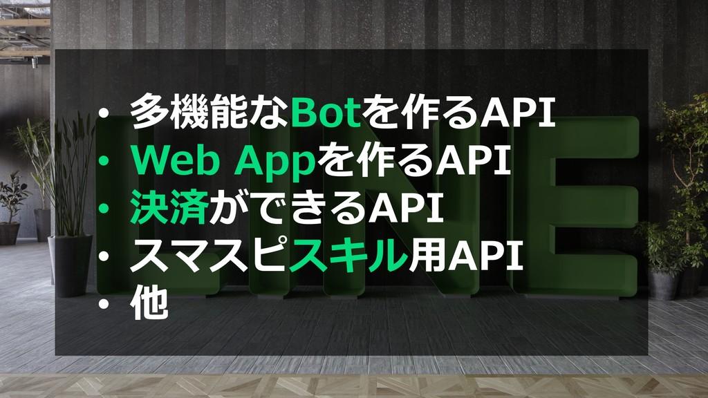 • 多機能なBotを作るAPI • Web Appを作るAPI • 決済ができるAPI • ス...
