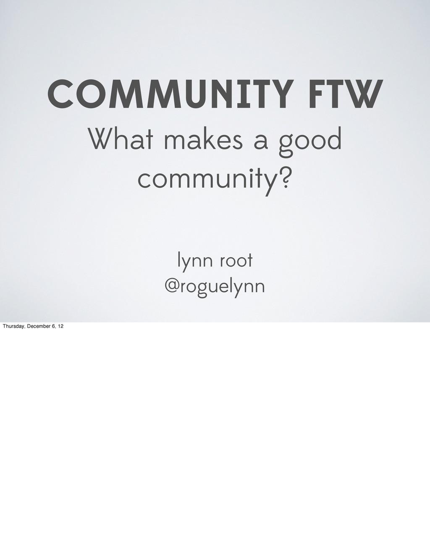 COMMUNITY FTW What makes a good community? lynn...