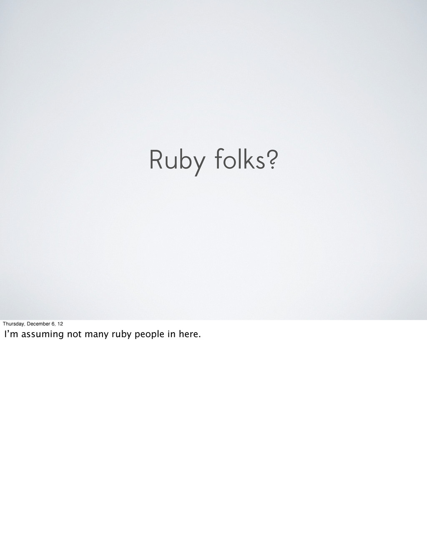 Ruby folks? Thursday, December 6, 12 I'm assumi...