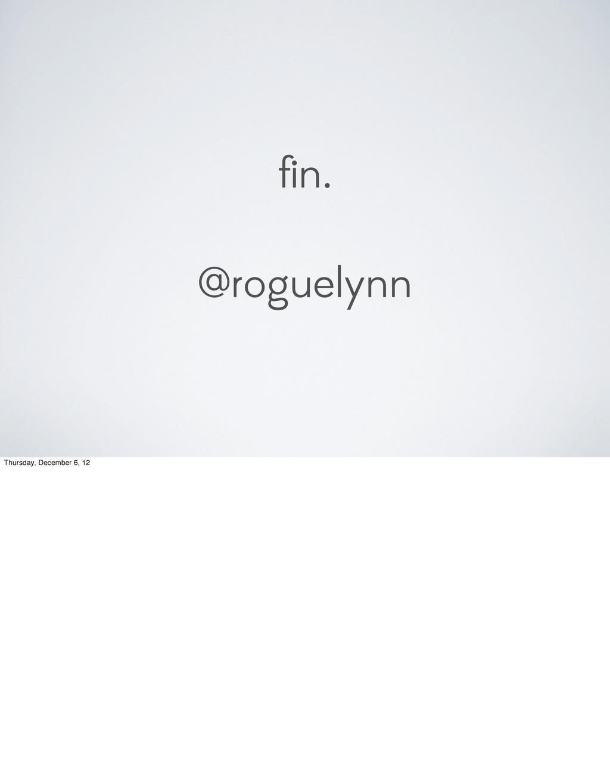 fin. @roguelynn Thursday, December 6, 12