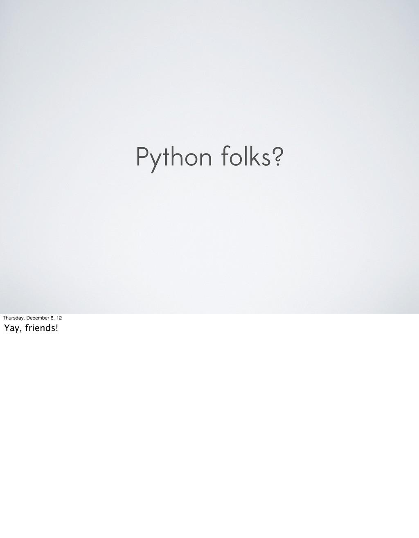 Python folks? Thursday, December 6, 12 Yay, fri...