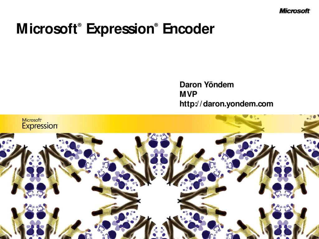 Microsoft® Expression® Encoder Daron Yöndem MVP...