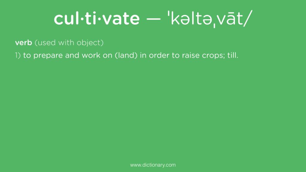 cul·ti·vate — ˈkəltəˌvāt/ www.dictionary.com ve...