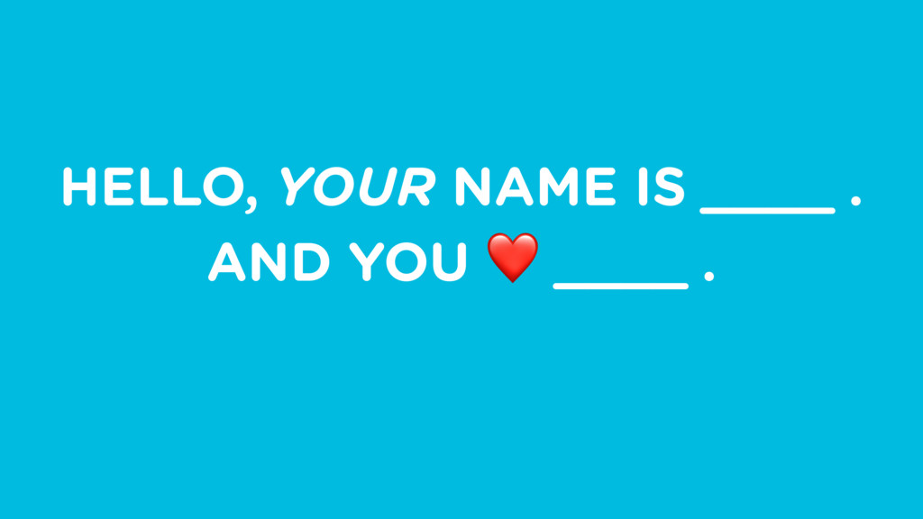 HELLO, YOUR NAME IS ____ . AND YOU ❤ ____ .