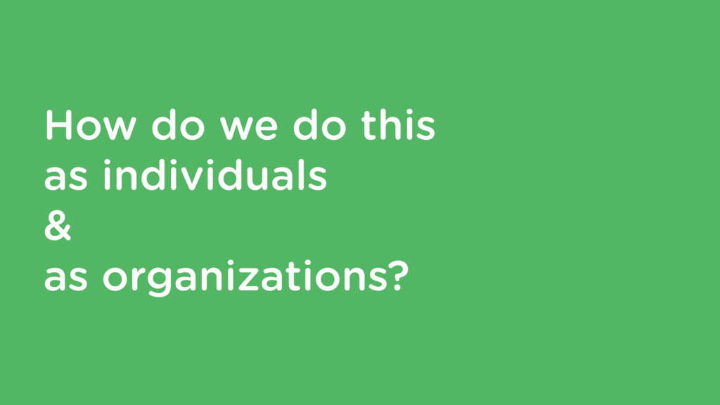 How do we do this as individuals & as organizat...
