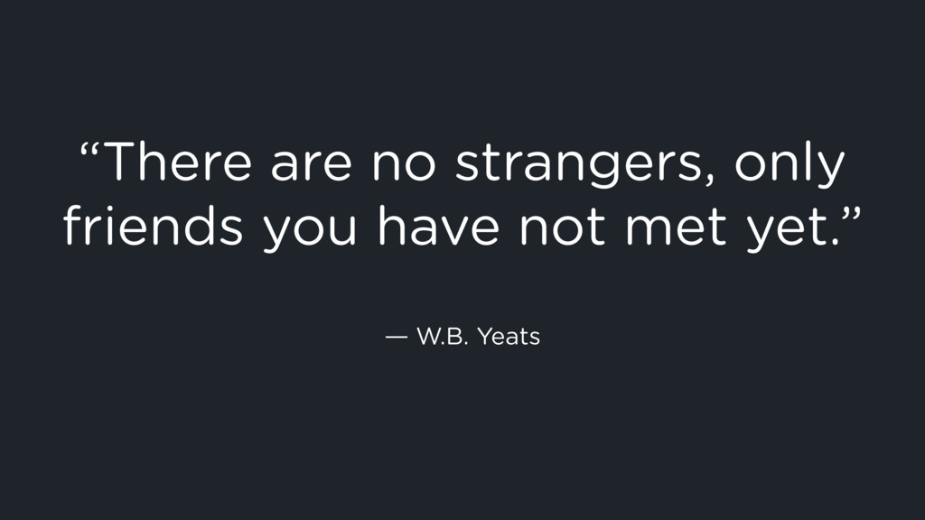 """""""There are no strangers, only friends you have ..."""