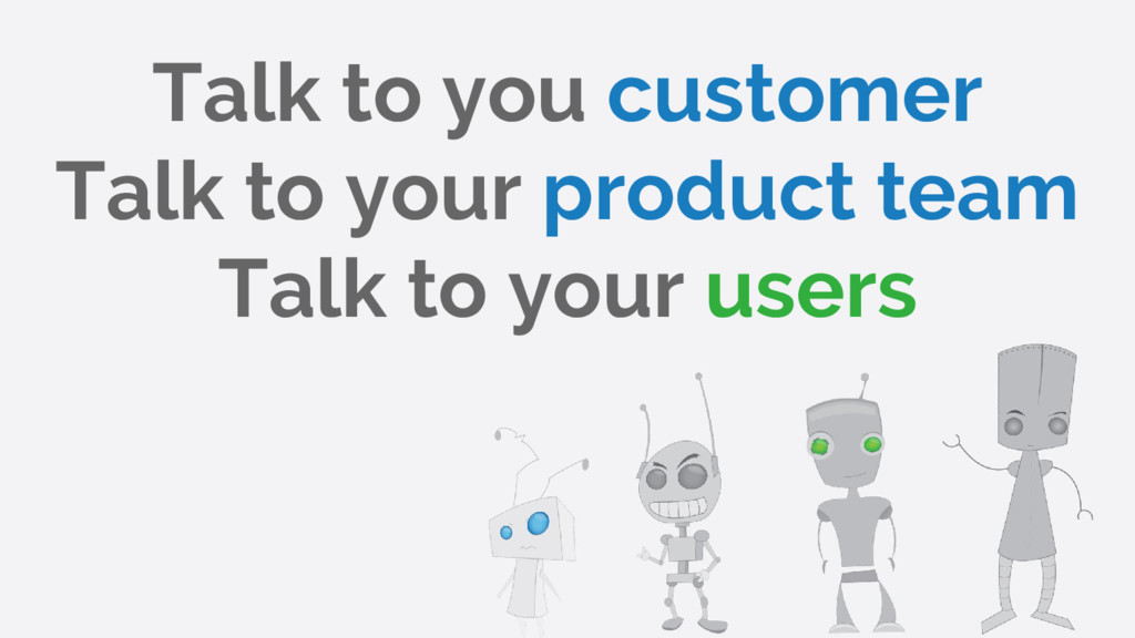 Talk to you customer Talk to your product team ...