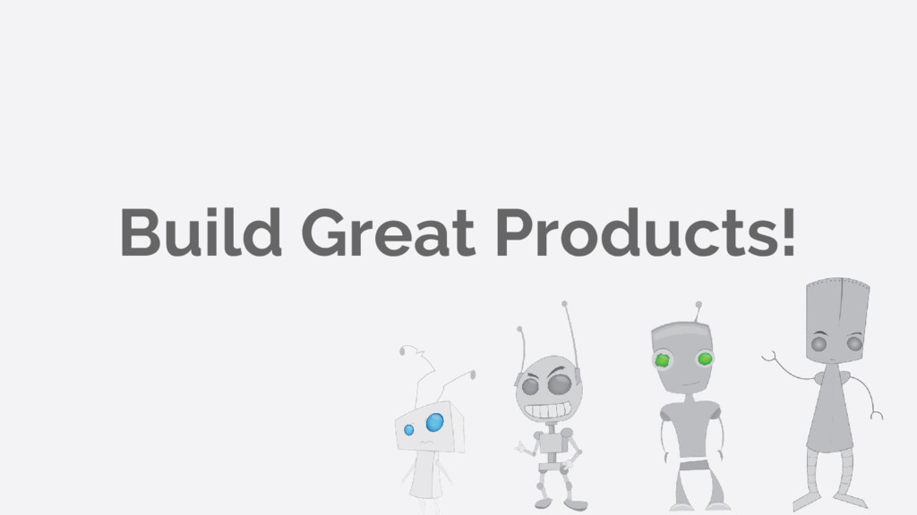 Build Great Products!