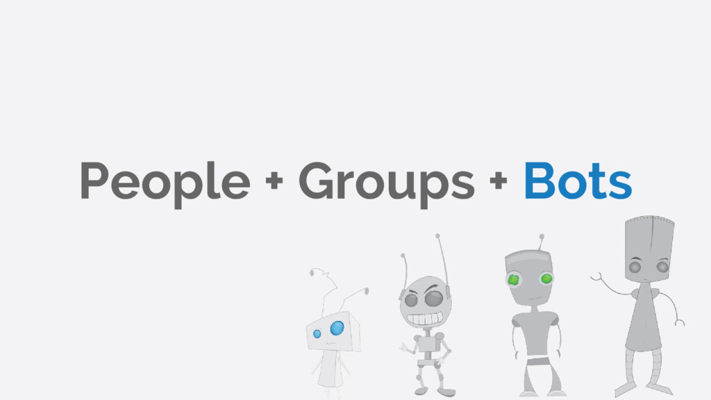People + Groups + Bots