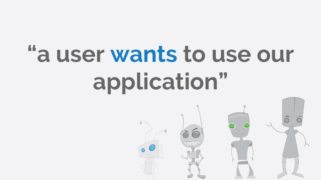 """a user wants to use our application"""